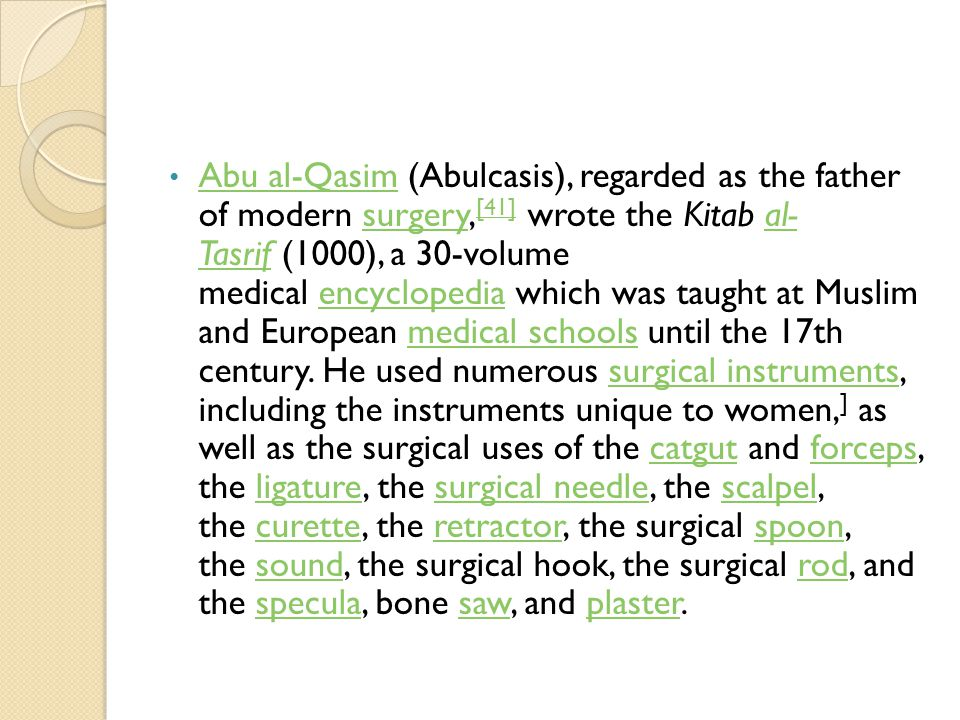 Abu al-Qasim (Abulcasis), regarded as the father of modern surgery,[41] wrote the Kitab al- Tasrif (1000), a 30-volume medical encyclopedia which was taught at Muslim and European medical schools until the 17th century.